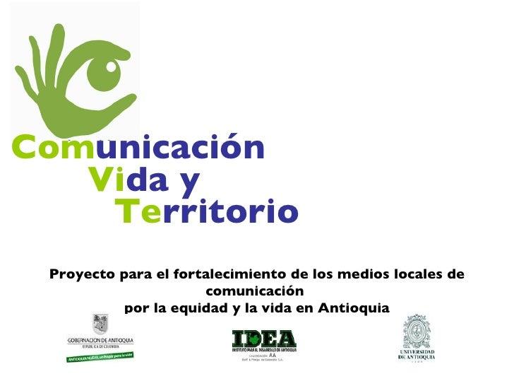 Com unicación Vi da y Te rritorio Proyecto para el fortalecimiento de los medios locales de comunicación  por la equidad y...