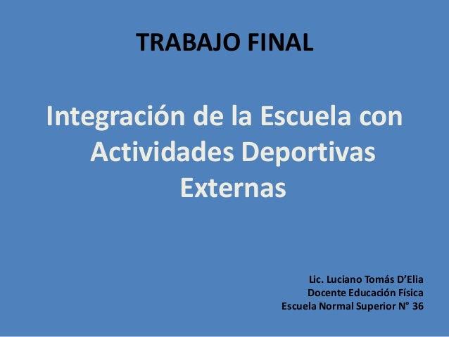 TRABAJO FINAL  Integración de la Escuela con Actividades Deportivas Externas Lic. Luciano Tomás D'Elia Docente Educación F...