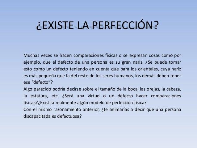 ¿EXISTE LA PERFECCIÓN?Muchas veces se hacen comparaciones físicas o se expresan cosas como porejemplo, que el defecto de u...