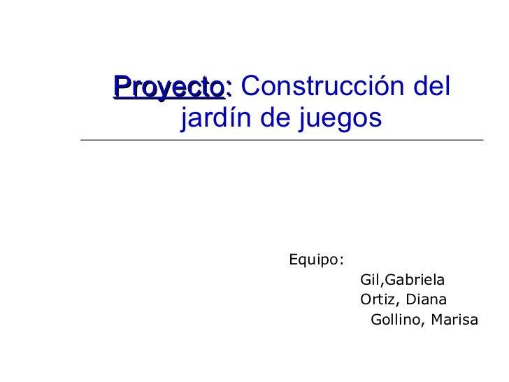 Proyecto :  Construcción del jardín de juegos Equipo: Gil,Gabriela Ortiz, Diana Gollino, Marisa