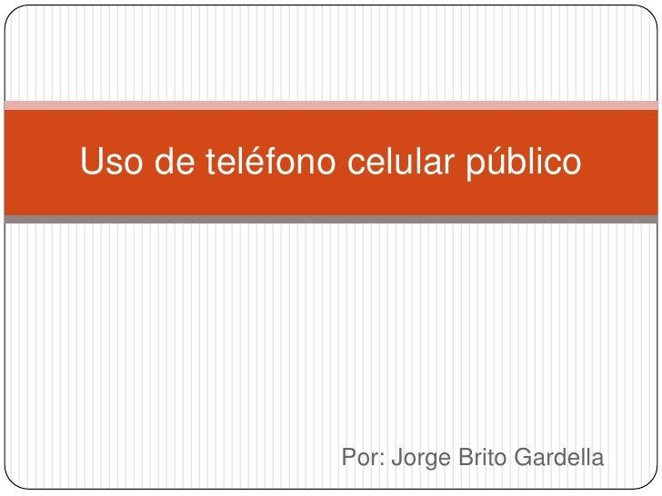 Por: Jorge Brito Gardella<br />Uso de teléfono celular público<br />