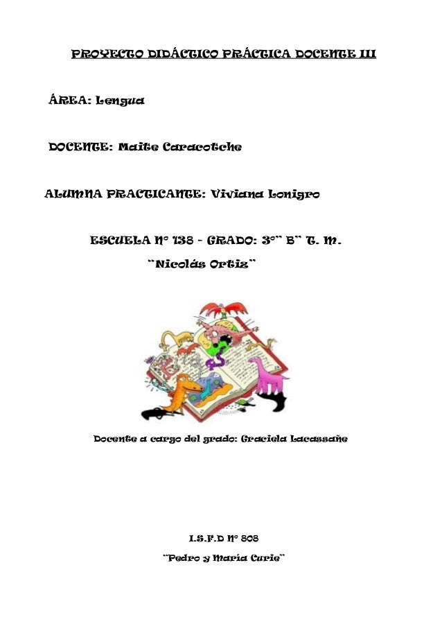 PROYECTO DIDÁCTICO PRÁCTICA DOCENTE III ÁREA: Lengua DOCENTE: Maite Caracotche ALUMNA PRACTICANTE: Viviana Lonigro ESCUELA...