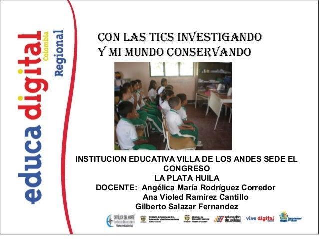 Con las tiCs investigando    y mi mundo ConservandoINSTITUCION EDUCATIVA VILLA DE LOS ANDES SEDE EL                    CON...