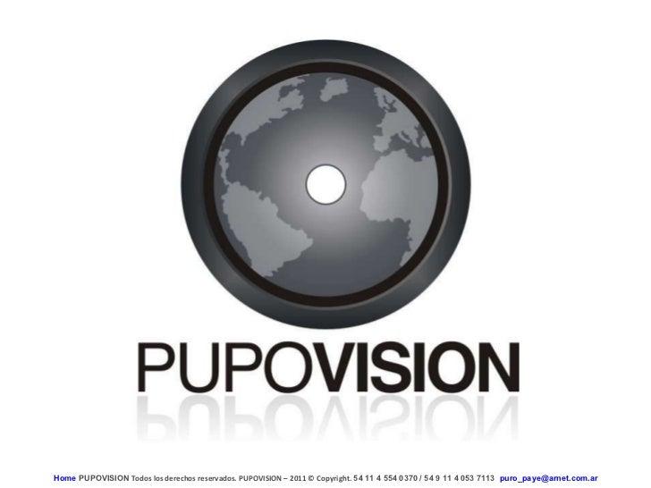 Home  PUPOVISION   Todos los derechos reservados. PUPOVISION – 2011  ©  Copyright.  54 11 4 554 0370 / 54 9 11 4 053 7113 ...