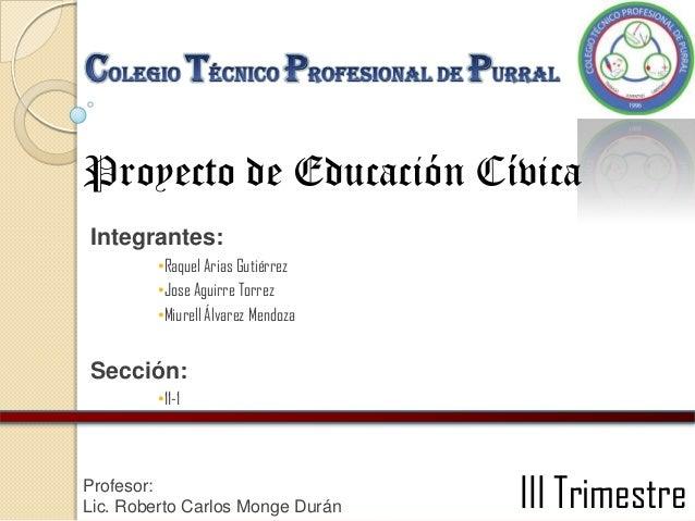 Proyecto de Educación Cívica Integrantes: •Raquel Arias Gutiérrez •Jose Aguirre Torrez •Miurell Álvarez Mendoza  Sección: ...