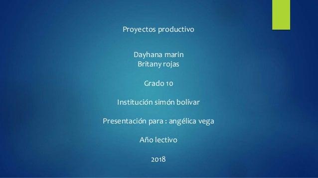 Proyectos productivo Dayhana marin Britany rojas Grado 10 Institución simón bolívar Presentación para : angélica vega Año ...