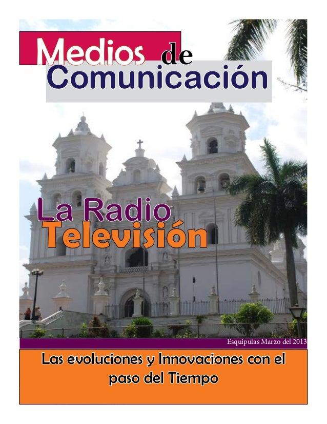 Medios de  Comunicación  La Radio  Televisión Esquipulas Marzo del 2013  Las evoluciones y Innovaciones con el paso del Ti...