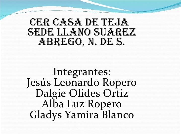 <ul><li>CER CASA DE TEJA SEDE LLANO SUAREZ Abrego, N. de S. Integrantes: Jesús Leonardo Ropero Dalgie Olides Ortiz Alba Lu...