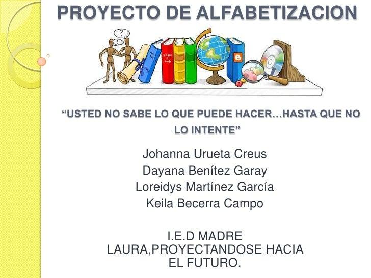 """PROYECTO DE ALFABETIZACION""""USTED NO SABE LO QUE PUEDE HACER…HASTA QUE NO LO INTENTE"""" <br />Johanna Urueta Creus<br />Dayan..."""