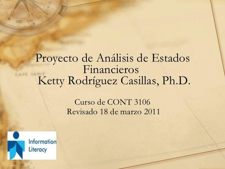 Proyecto de Análisis de Estados Financieros   Ketty Rodríguez Casillas, Ph.D. Curso de CONT 3106 Revisado 18 de marzo 2011