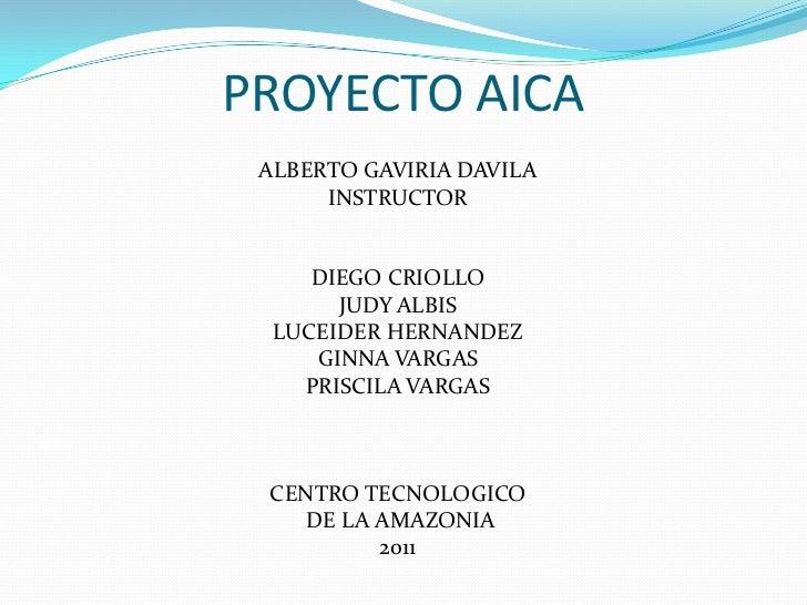 PROYECTO AICA<br />ALBERTO GAVIRIA DAVILA<br />INSTRUCTOR<br />DIEGO CRIOLLO<br />JUDY ALBIS<br />LUCEIDER HERNANDEZ<br />...