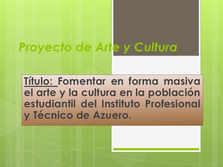 Proyecto de Arte y Cultura<br />Título: Fomentar en forma masiva el arte y la cultura en la población estudiantil del Inst...