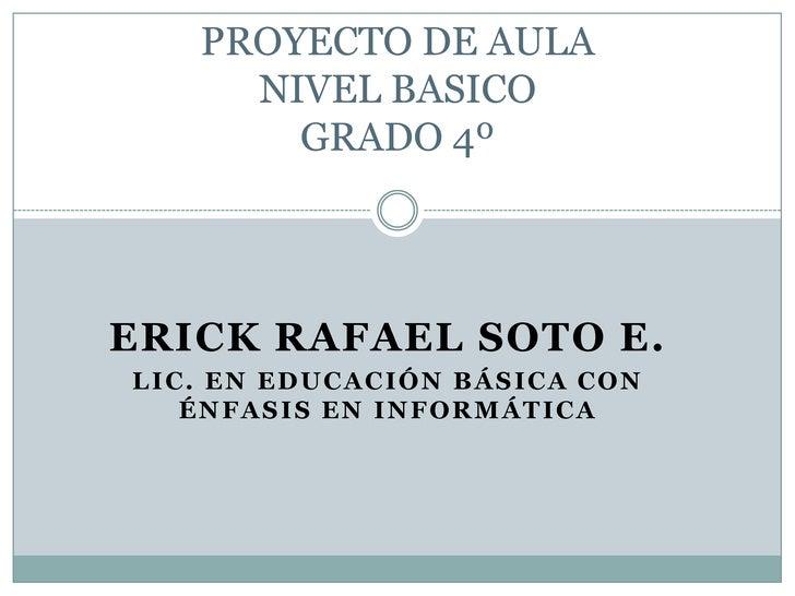 PROYECTO DE AULA NIVEL BASICOGRADO 4º<br />ERICK RAFAEL SOTO E.<br />LIC. EN EDUCACIÓN BÁSICA CON ÉNFASIS EN INFORMÁTICA<b...