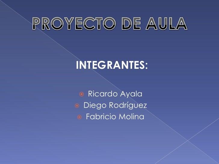 PROYECTO DE AULA<br />INTEGRANTES:<br />Ricardo Ayala<br />Diego Rodríguez<br />Fabricio Molina <br />