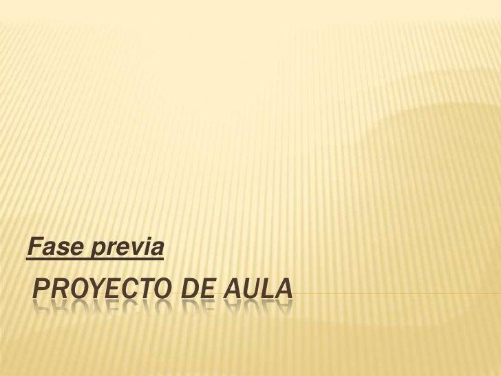 Proyecto de aula <br />Fase previa <br />