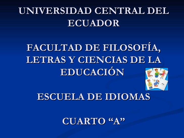 """UNIVERSIDAD CENTRAL DEL ECUADOR FACULTAD DE FILOSOFÍA, LETRAS Y CIENCIAS DE LA EDUCACIÓN  ESCUELA DE IDIOMAS CUARTO """"A"""""""