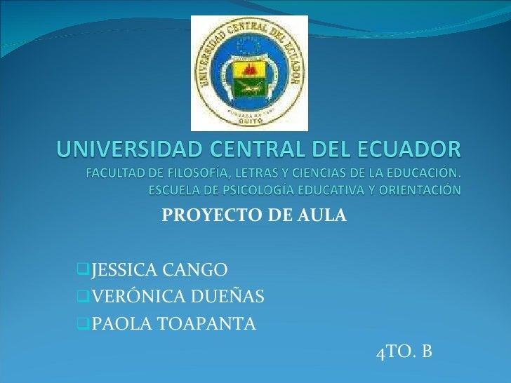<ul><li>PROYECTO DE AULA </li></ul><ul><li>JESSICA CANGO </li></ul><ul><li>VERÓNICA DUEÑAS </li></ul><ul><li>PAOLA TOAPANT...