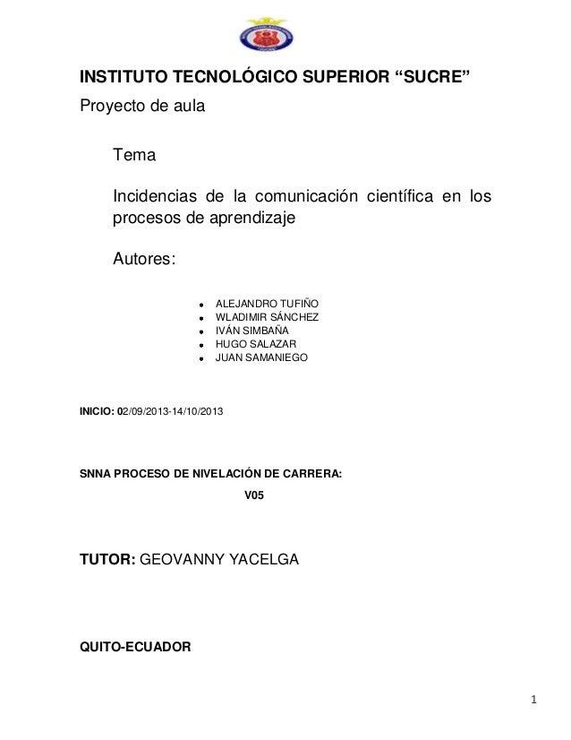 """INSTITUTO TECNOLÓGICO SUPERIOR """"SUCRE"""" Proyecto de aula Tema Incidencias de la comunicación científica en los procesos de ..."""