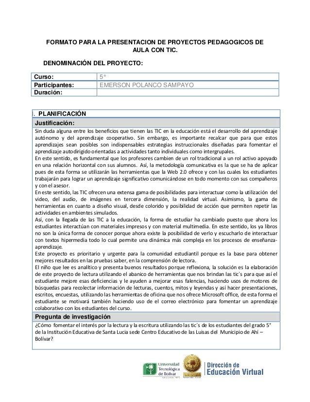 FORMATO PARA LA PRESENTACION DE PROYECTOS PEDAGOGICOS DE AULA CON TIC. DENOMINACIÓN DEL PROYECTO: Curso: Participantes: Du...