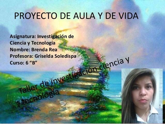 Proyecto de aula y de vida Taller de Investigación Ciencia y Tecnología PROYECTO DE AULA Y DE VIDA Asignatura: Investigaci...