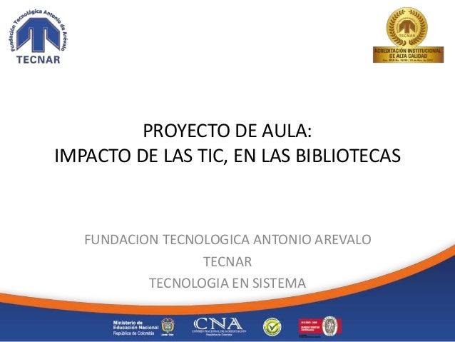 PROYECTO DE AULA: IMPACTO DE LAS TIC, EN LAS BIBLIOTECAS FUNDACION TECNOLOGICA ANTONIO AREVALO TECNAR TECNOLOGIA EN SISTEMA