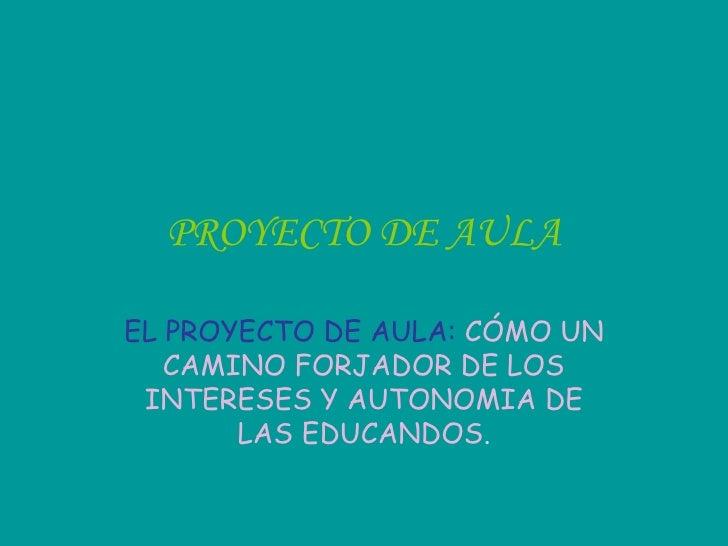 PROYECTO DE AULA EL PROYECTO DE AULA:  CÓMO UN CAMINO FORJADOR DE LOS INTERESES Y AUTONOMIA DE LAS EDUCANDOS .