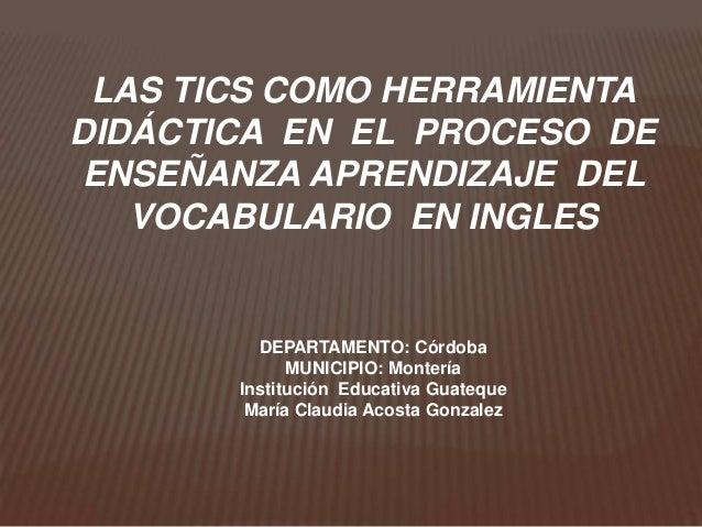 LAS TICS COMO HERRAMIENTADIDÁCTICA EN EL PROCESO DEENSEÑANZA APRENDIZAJE DEL   VOCABULARIO EN INGLES         DEPARTAMENTO:...