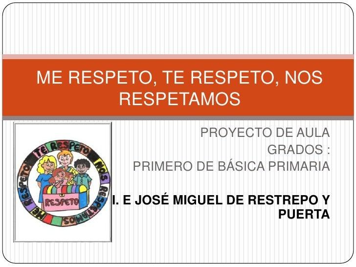 ME RESPETO, TE RESPETO, NOS       RESPETAMOS                 PROYECTO DE AULA                           GRADOS :         P...