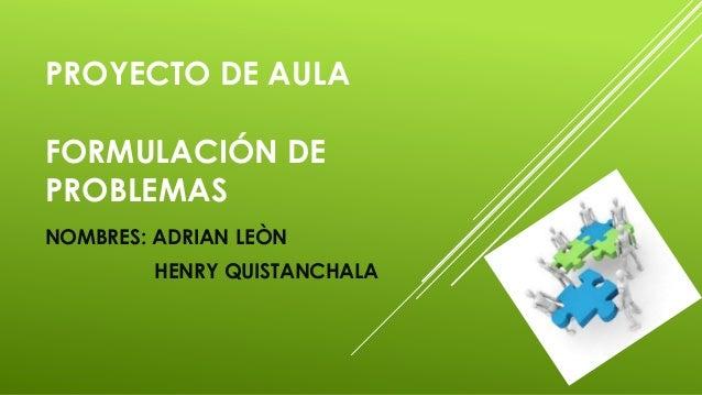 PROYECTO DE AULAFORMULACIÓN DEPROBLEMASNOMBRES: ADRIAN LEÒNHENRY QUISTANCHALA