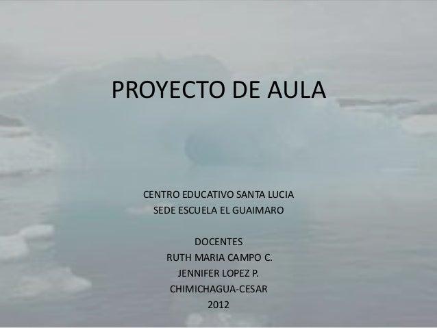 PROYECTO DE AULA  CENTRO EDUCATIVO SANTA LUCIA    SEDE ESCUELA EL GUAIMARO           DOCENTES      RUTH MARIA CAMPO C.    ...