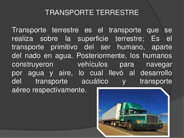 TRANSPORTE TERRESTRETransporte terrestre es el transporte que serealiza sobre la superficie terrestre; Es eltransporte pri...