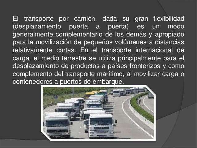 El transporte por camión, dada su gran flexibilidad(desplazamiento puerta a puerta) es un modogeneralmente complementario ...