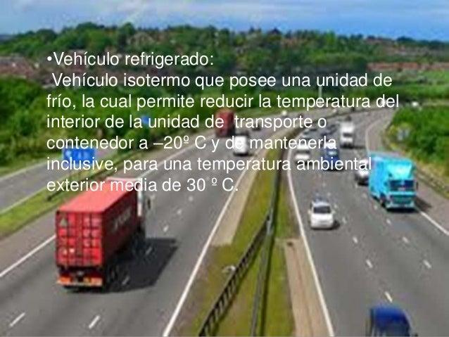 •Vehículo refrigerado:Vehículo isotermo que posee una unidad defrío, la cual permite reducir la temperatura delinterior de...