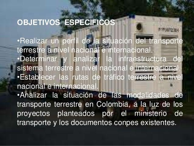 OBJETIVOS ESPECIFICOS•Realizar un perfil de la situación del transporteterrestre a nivel nacional e internacional.•Determi...