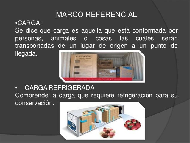 MARCO REFERENCIAL•CARGA:Se dice que carga es aquella que está conformada porpersonas, animales o cosas las cuales serántra...