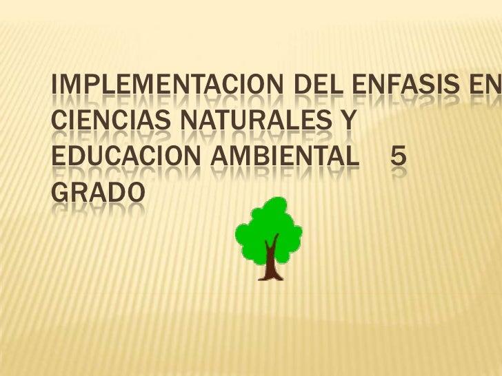 IMPLEMENTACION DEL ENFASIS EN CIENCIAS NATURALES Y EDUCACION AMBIENTAL    5 GRADO<br />