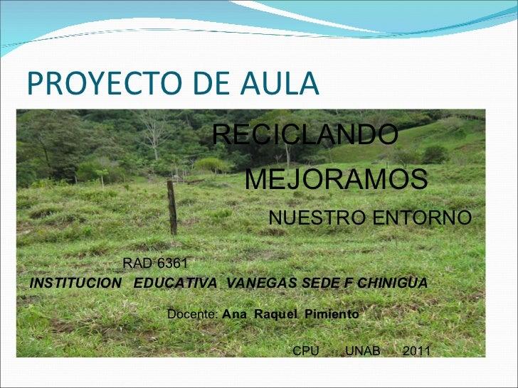 PROYECTO DE AULA RECICLANDO  MEJORAMOS  NUESTRO ENTORNO RAD 6361 INSTITUCION  EDUCATIVA  VANEGAS SEDE F CHINIGUA Docente: ...