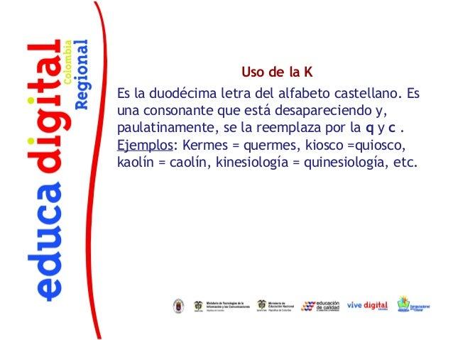 Uso de la KEs la duodécima letra del alfabeto castellano. Esuna consonante que está desapareciendo y,paulatinamente, se la...