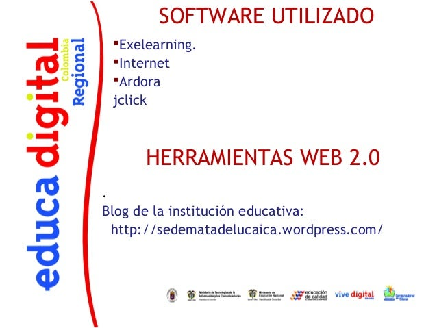SOFTWARE UTILIZADO Exelearning. Internet Ardora jclick      HERRAMIENTAS WEB 2.0.Blog de la institución educativa:  htt...