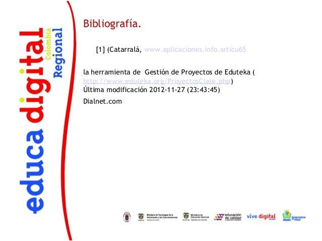 Bibliografía.   [1] (Catarralá, www.aplicaciones.info.articu65la herramienta de Gestión de Proyectos de Eduteka (http://ww...