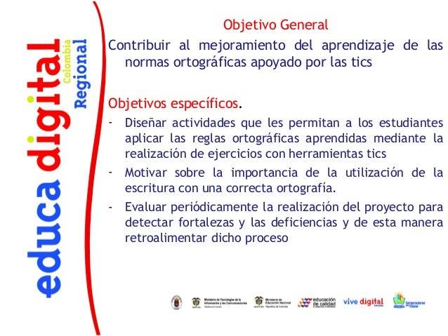 Objetivo GeneralContribuir al mejoramiento del aprendizaje de las  normas ortográficas apoyado por las ticsObjetivos espec...