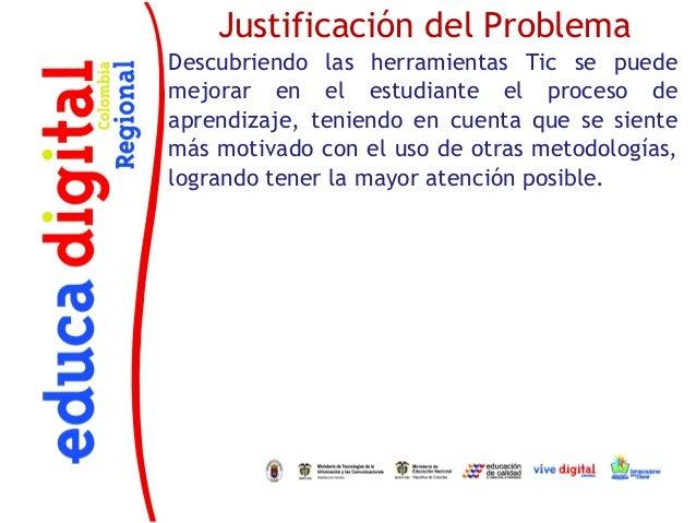 Justificación del ProblemaDescubriendo las herramientas Tic se puedemejorar en el estudiante el proceso deaprendizaje, ten...