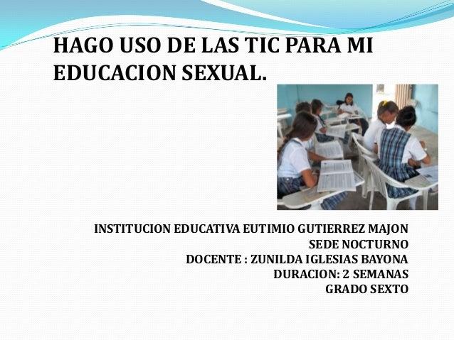 HAGO USO DE LAS TIC PARA MIEDUCACION SEXUAL.   INSTITUCION EDUCATIVA EUTIMIO GUTIERREZ MAJON                              ...