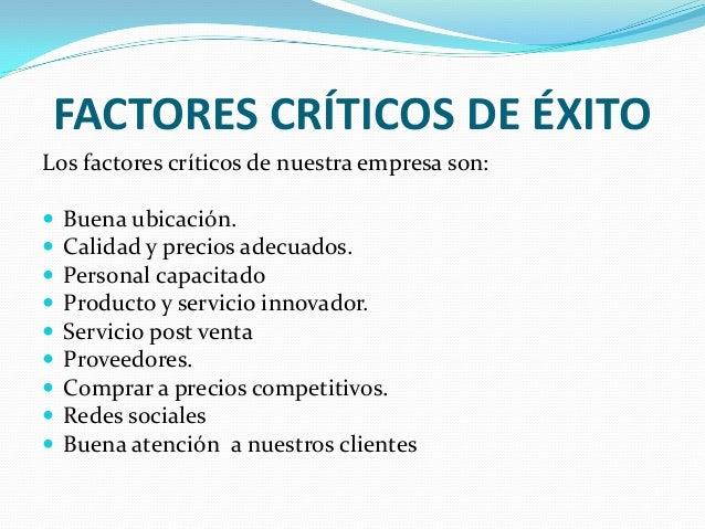 FACTORES CRÍTICOS DE ÉXITO Los factores críticos de nuestra empresa son:           Buena ubicación. Calidad y pre...