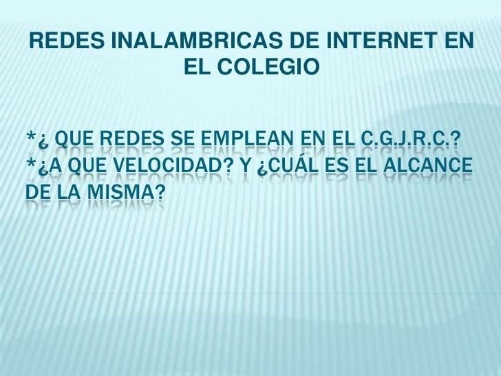 REDES INALAMBRICAS DE INTERNET EN EL COLEGIO<br />*¿ QUE REDES SE EMPLEAN EN EL C.G.J.R.C.?*¿a QUE VELOCIDAD? Y ¿Cuál ES E...