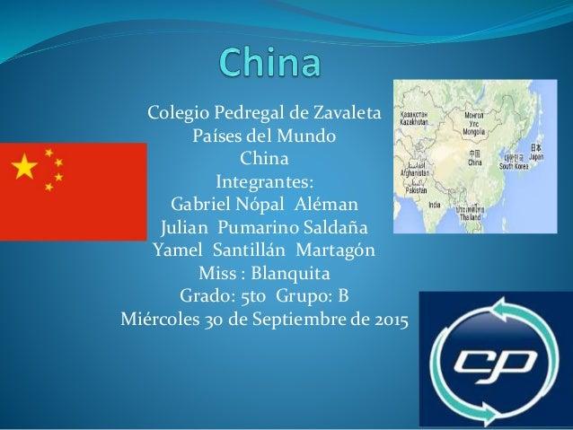 Colegio Pedregal de Zavaleta Países del Mundo China Integrantes: Gabriel Nópal Aléman Julian Pumarino Saldaña Yamel Santil...