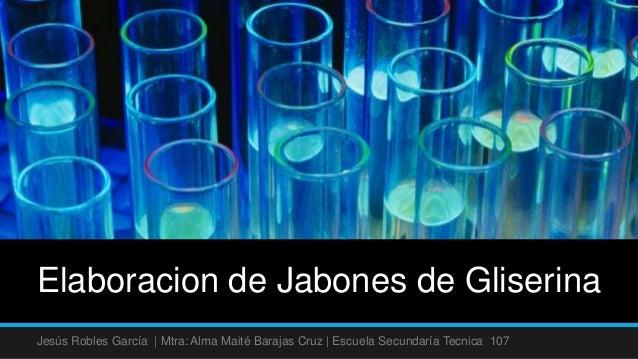 Elaboracion de Jabones de GliserinaJesús Robles García | Mtra: Alma Maité Barajas Cruz | Escuela Secundaría Tecnica 107