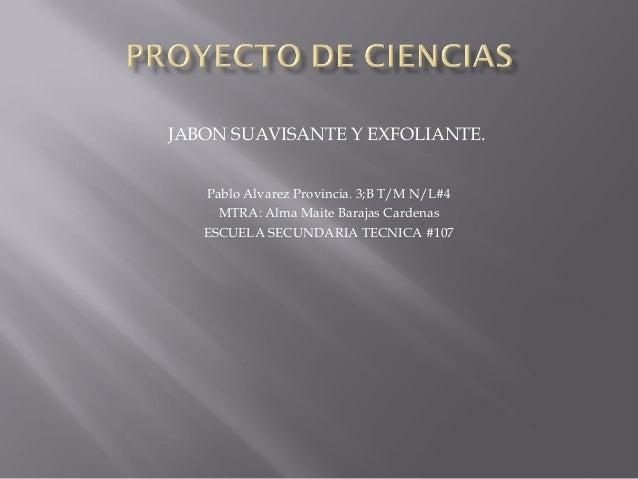JABON SUAVISANTE Y EXFOLIANTE. Pablo Alvarez Provincia. 3;B T/M N/L#4 MTRA: Alma Maite Barajas Cardenas ESCUELA SECUNDARIA...