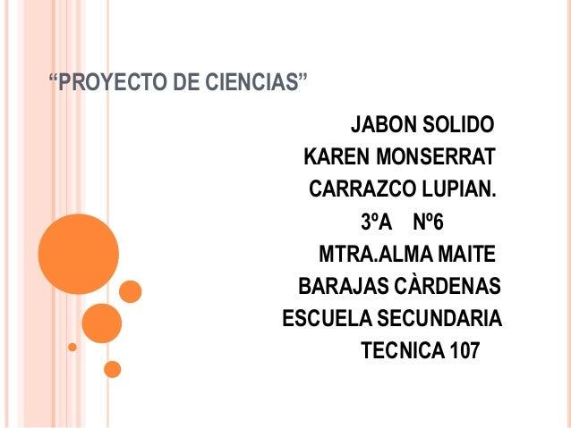 """PROYECTO DE CIENCIAS"" JABON SOLIDO KAREN MONSERRAT CARRAZCO LUPIAN. 3ºA Nº6 MTRA.ALMA MAITE BARAJAS CÀRDENAS ESCUELA SECU..."