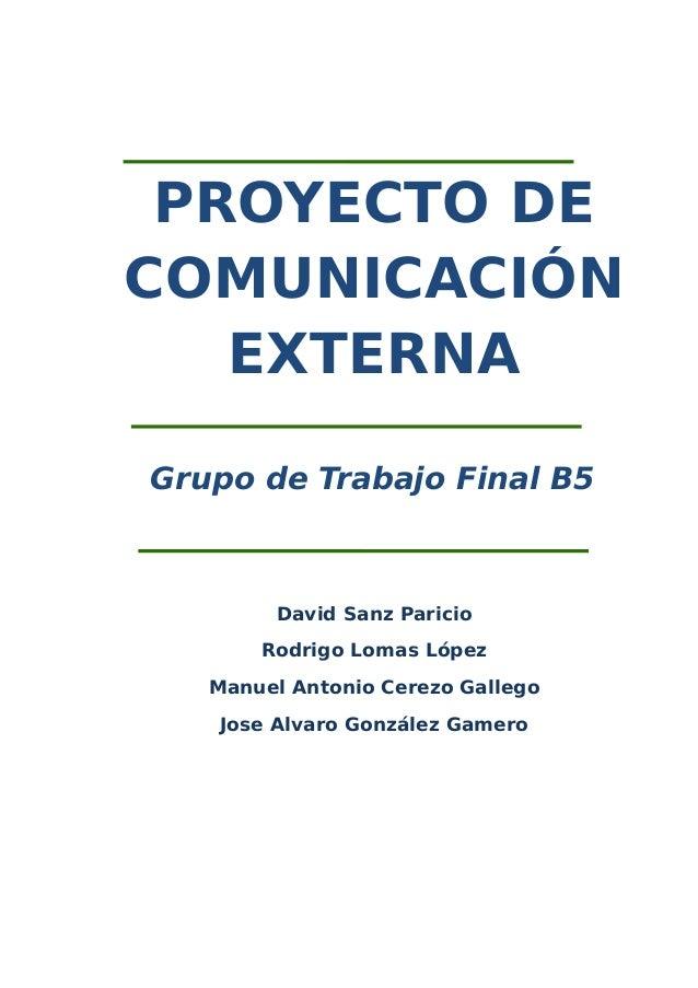 PROYECTO DE COMUNICACIÓN EXTERNA Grupo de Trabajo Final B5 David Sanz Paricio Rodrigo Lomas López Manuel Antonio Cerezo Ga...